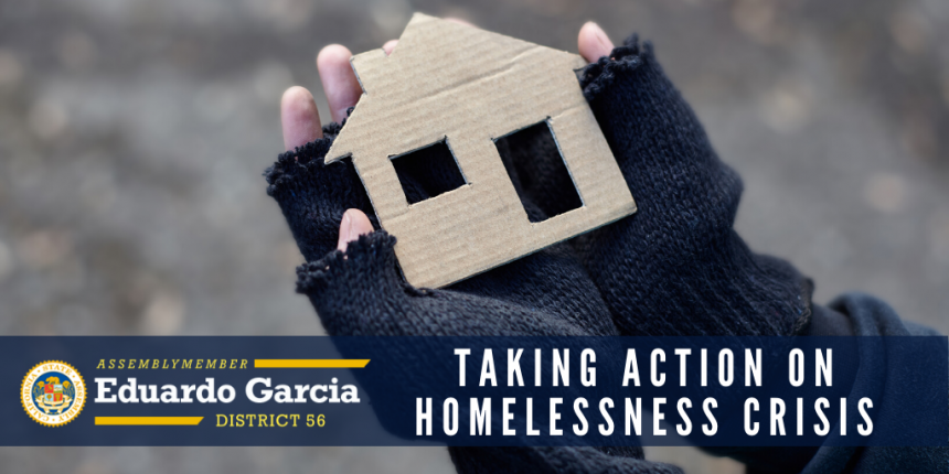 "Assemblymember Eduardo Garcia ""Taking Action on Homelessness Crisis"" Graphic"